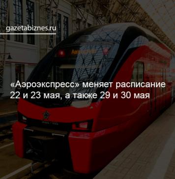 """""""Аэроэкспресс"""" меняет расписание 22 и 23 мая, а также 29 и 30 мая"""