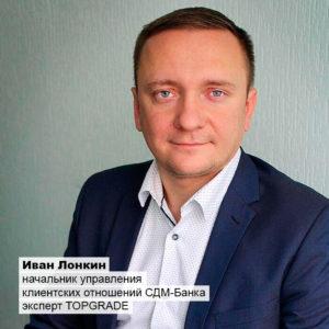 Иван Лонкин, начальник управления клиентских отношений СДМ-Банка, эксперт TOPGRADE